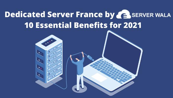Dedicated Server France by Serverwala: 10 Essential Benefits for 2021
